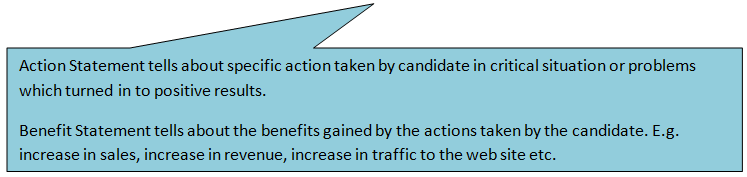 Rectangular Callout: Action Statement tells about specific action taken by candidate in critical situation or problems which turned in to positive results. Benefit Statement tells about the benefits gained by the actions taken by the candidate. E.g. increase in sales, increase in revenue, increase in traffic to the web site etc.
