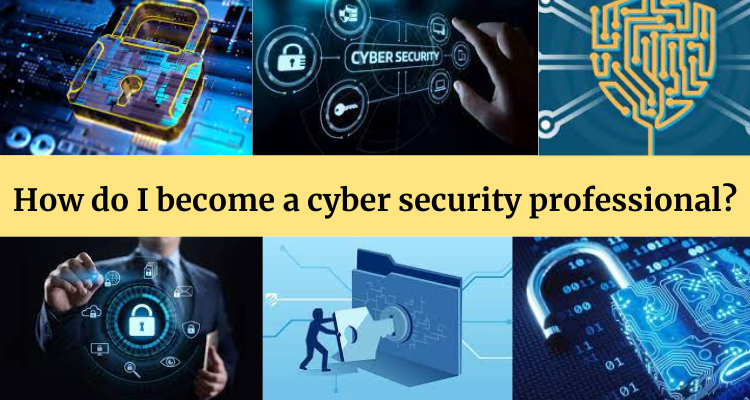 How do I become a cyber security professional?