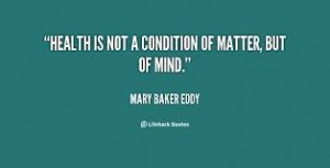 health is not a condition of matter but of mind